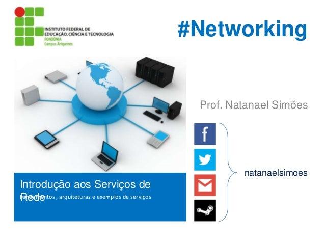 #Networking  Prof. Natanael Simões  natanaelsimoes  Introdução aos Serviços de Fundamentos , arquiteturas e exemplos de se...