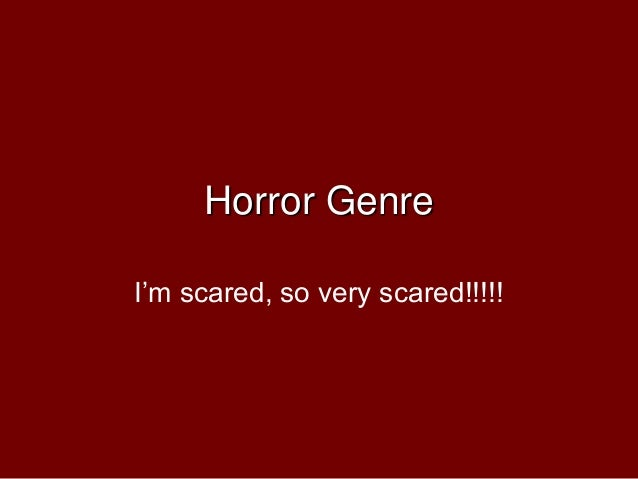 Horror GenreI'm scared, so very scared!!!!!