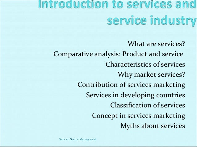 What are services? Comparative analysis: Product and service Characteristics of services Why market services? Contribution...