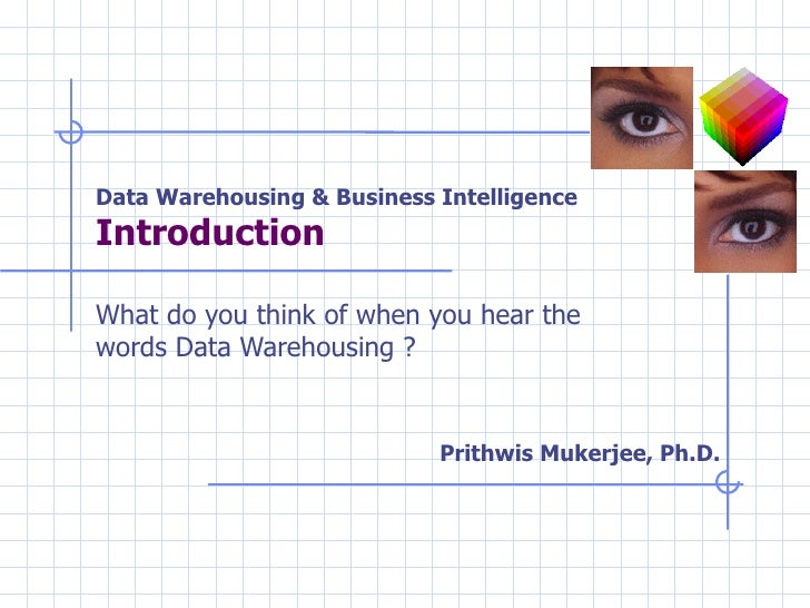 Data Warehousing & Business Intelligence Introduction  What do you think of when you hear the words Data Warehousing ? Pri...