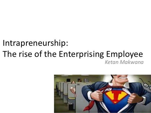 Intrapreneurship:The rise of the Enterprising Employee                          Ketan Makwana