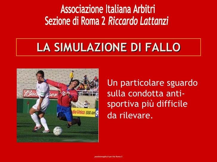 LA SIMULAZIONE DI FALLO Un particolare sguardo sulla condotta anti-sportiva più difficile da rilevare. Associazione Italia...