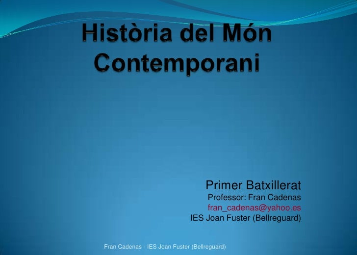 Història del MónContemporani<br />Primer Batxillerat<br />Professor: Fran Cadenas<br />fran_cadenas@yahoo.es<br />IES Joan...
