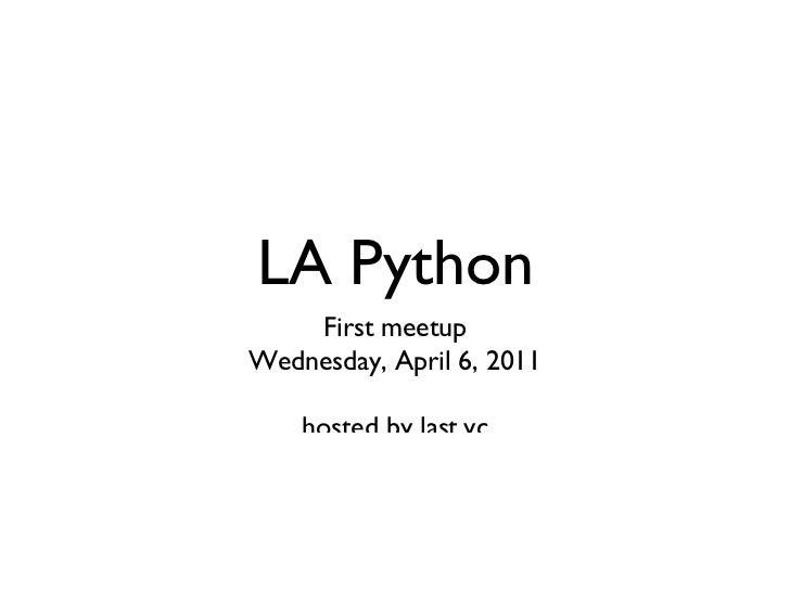 <ul>LA Python </ul><ul>First meetup Wednesday, April 6, 2011 hosted by last.vc </ul>