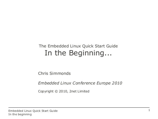 1Embedded Linux Quick Start Guide In the beginning The Embedded Linux Quick Start Guide In the Beginning... Chris Simmonds...