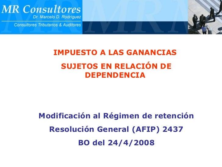 IMPUESTO A LAS GANANCIAS  SUJETOS EN RELACIÓN DE DEPENDENCIA   Modificación al Régimen de retención Resolución General (AF...