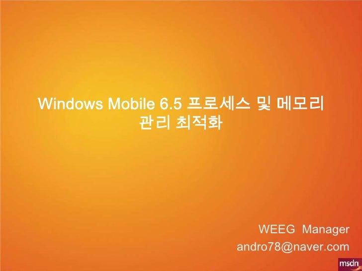 Windows Mobile 6.5 프로세스 및 메모리 관리 최적화<br />WEEG Manager <br />andro78@naver.com<br />