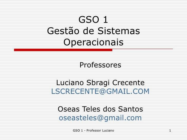 GSO 1 Gestão de Sistemas Operacionais Professores Luciano Sbragi Crecente [email_address] Oseas Teles dos Santos [email_ad...