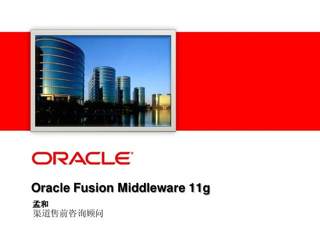 Oracle Fusion Middleware 11g 孟和 渠道售前咨询顾问