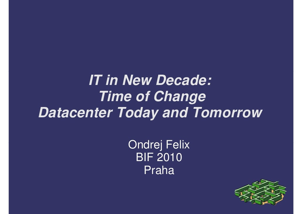 IT in New Decade:         Time of Change Datacenter Today and Tomorrow             Ondrej Felix             BIF 2010      ...