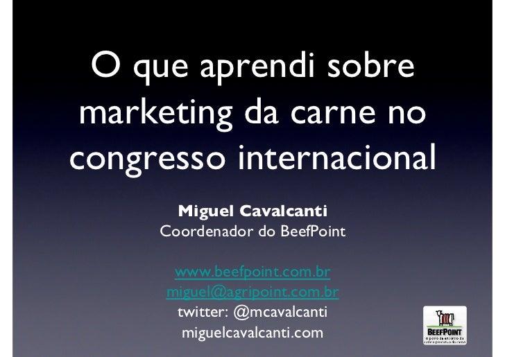 O que aprendi sobre marketing da carne nocongresso internacional        Miguel Cavalcanti      Coordenador do BeefPoint...