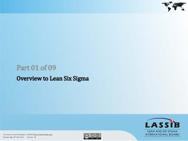 Part 01 of 09                Overview to Lean Six SigmaOverview to Lean Six Sigma | LASSIB | http://www.lassib.org/Release...