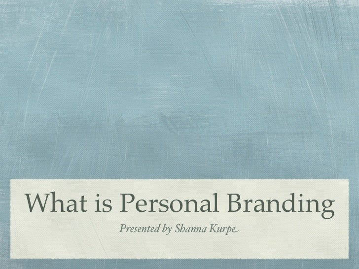 What is Personal Branding       Presented by Shanna Kurpe