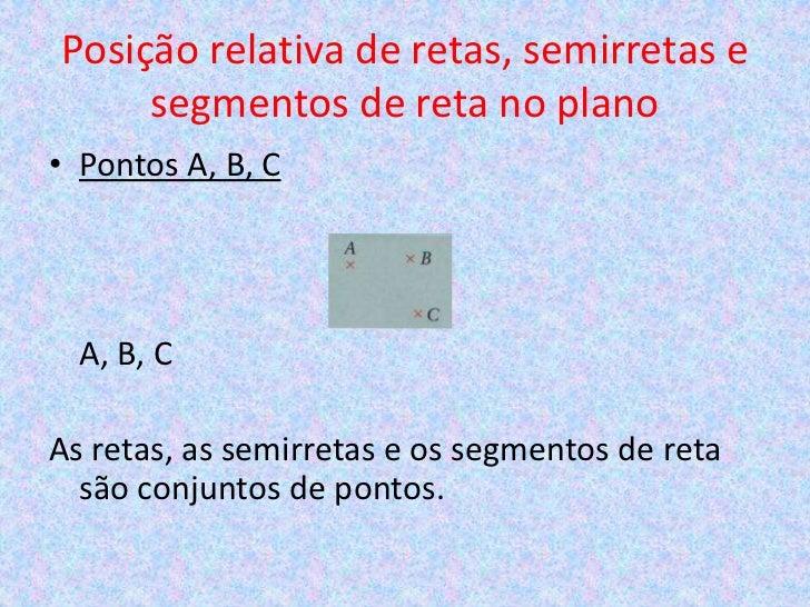 Posição relativa de retas, semirretas e     segmentos de reta no plano• Pontos A, B, C  A, B, CAs retas, as semirretas e o...