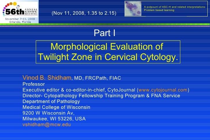 Morphological Evaluation of  Twilight Zone in Cervical Cytology. Vinod B. Shidham , MD, FRCPath, FIAC  Professor Executive...