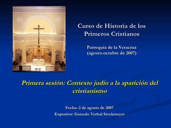 Curso de Historia de los Primeros Cristianos Parroquia de la Veracruz (agosto-octubre de 2007)   Primera sesión: Contexto ...