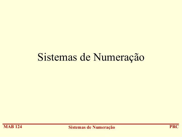 Sistemas de Numeração  MAB 124  Sistemas de Numeração  PRC