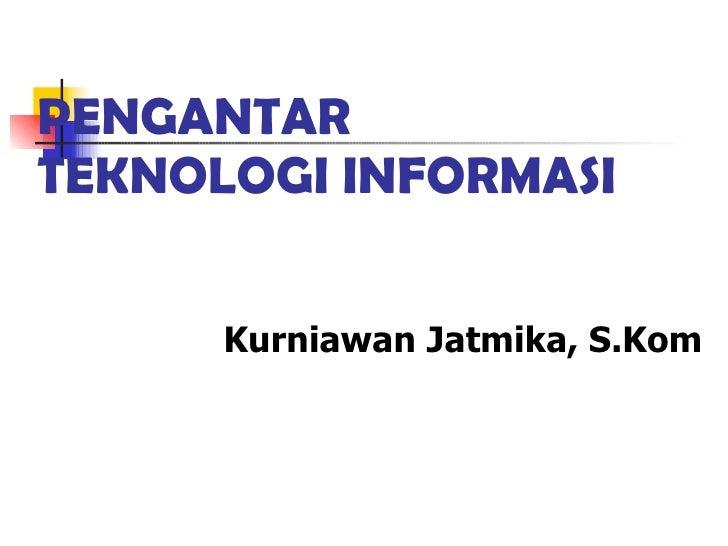 PENGANTAR  TEKNOLOGI INFORMASI Kurniawan Jatmika, S.Kom