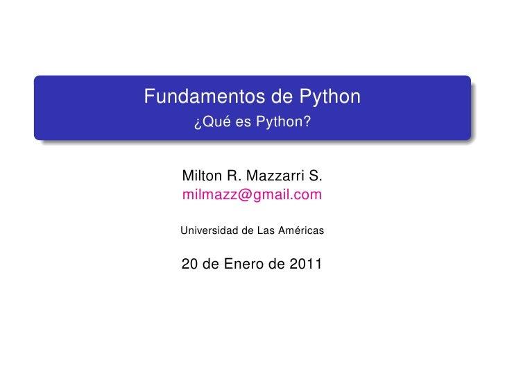 Fundamentos de Python     ¿Qué es Python?   Milton R. Mazzarri S.   milmazz@gmail.com   Universidad de Las Américas   20 d...
