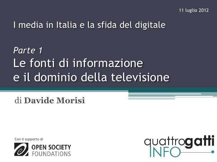 11 luglio 2012I media in Italia e la sfida del digitaleParte 1Le fonti di informazionee il dominio della televisionedi Dav...