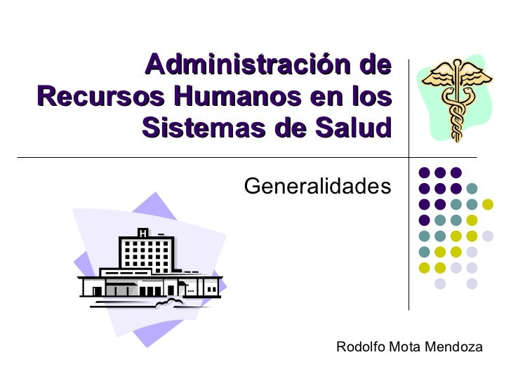 Administración de Recursos Humanos en los Sistemas de Salud Generalidades Rodolfo Mota Mendoza