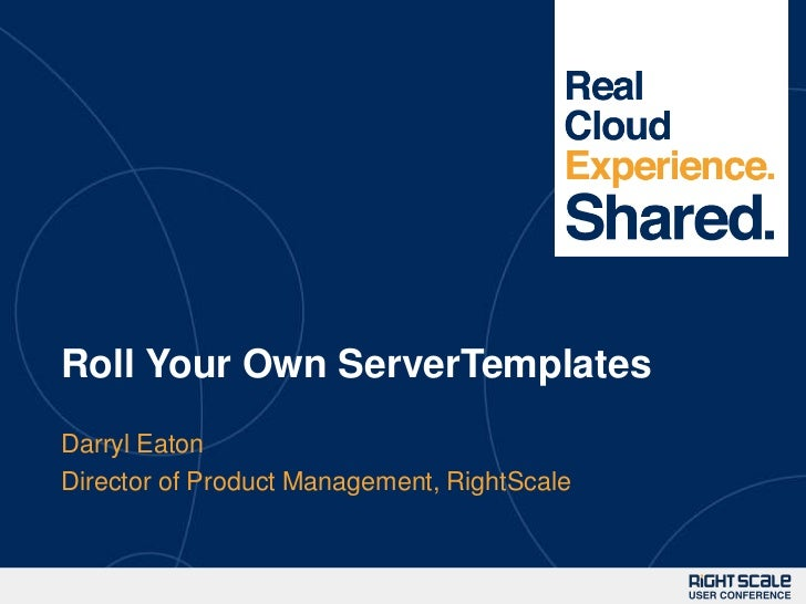 1Roll Your Own ServerTemplatesDarryl EatonDirector of Product Management, RightScale