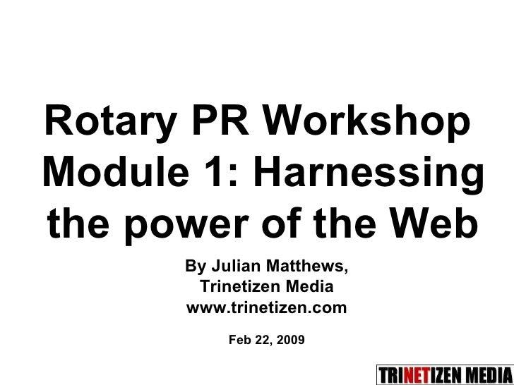 By Julian Matthews, Trinetizen Media www.trinetizen.com Feb 22, 2009 Rotary PR Workshop  Module 1:  Harnessing the power o...