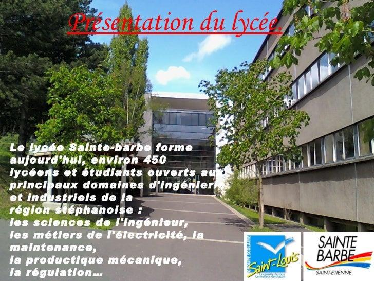Présentation du lycée.Le lycée Sainte-barbe formeaujourdhui, environ 450lycéens et étudiants ouverts auxprincipaux domaine...