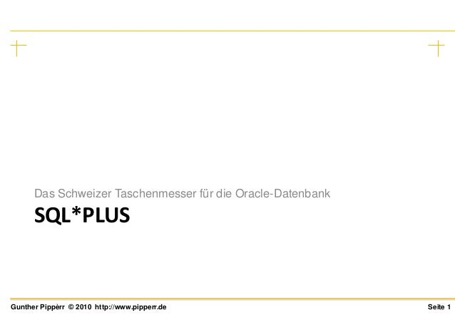Seite 1Gunther Pippèrr © 2010 http://www.pipperr.de SQL*PLUS Das Schweizer Taschenmesser für die Oracle-Datenbank