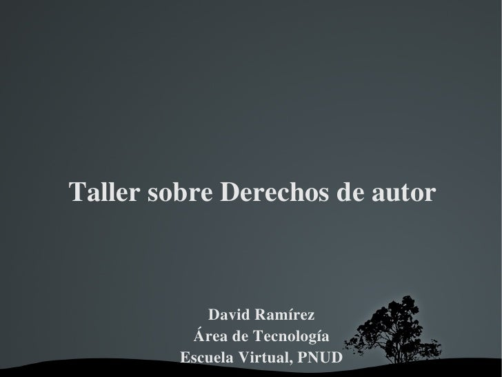 Taller sobre Derechos de autor David Ramírez Área de Tecnología Escuela Virtual, PNUD