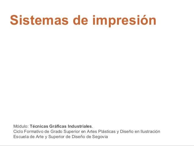 Sistemas de impresión Módulo: Técnicas Gráficas Industriales. Ciclo Formativo de Grado Superior en Artes Plásticas y Diseñ...