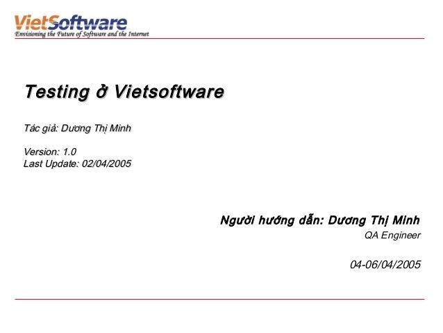Testing ở Vietsoftware Tác giả: Dương Thị Minh Version: 1.0 Last Update: 02/04/2005  Người hướng dẫn: Dương Thị Minh QA En...