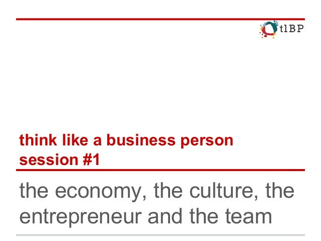 think like a business person session #1 the economy, the culture, the entrepreneur and the team