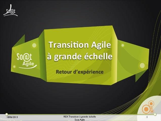 18/06/2013 REX Transition à grande échelle Soat Agile Retour  d'expérience Transi3on  Agile   à  grande  échelle...