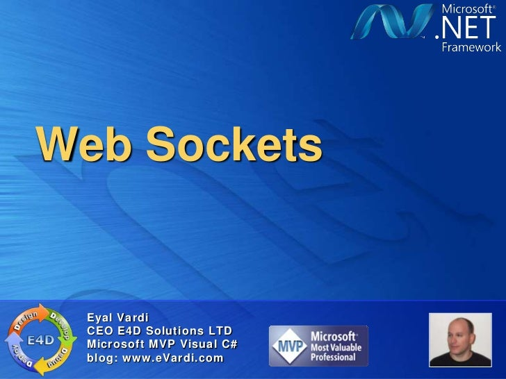 Web Sockets Eyal Vardi CEO E4D Solutions LTD Microsoft MVP Visual C# blog: www.eVardi.com