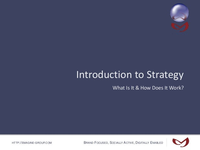 HTTP://EMAGINE-GROUP.COM BRAND FOCUSED, SOCIALLY ACTIVE, DIGITALLY ENABLED Introduction to Strategy What Is It & How Does ...