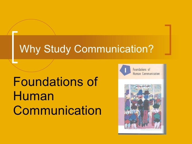 Why Study Communication? Foundations of Human Communication