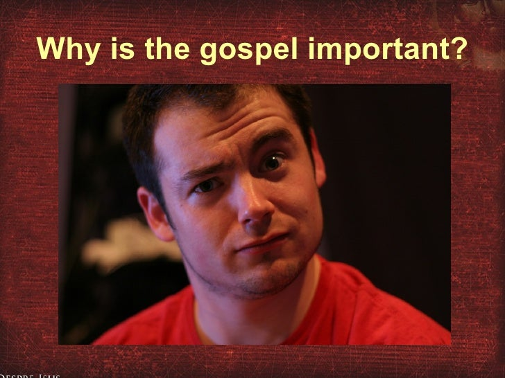 Why is the gospel important?