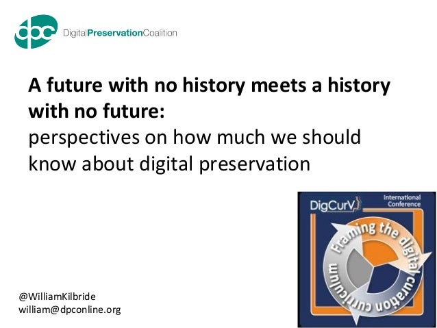 www.dpconline.orgour digital memory accessible tomorrowA future with no history meets a historywith no future:perspectives...