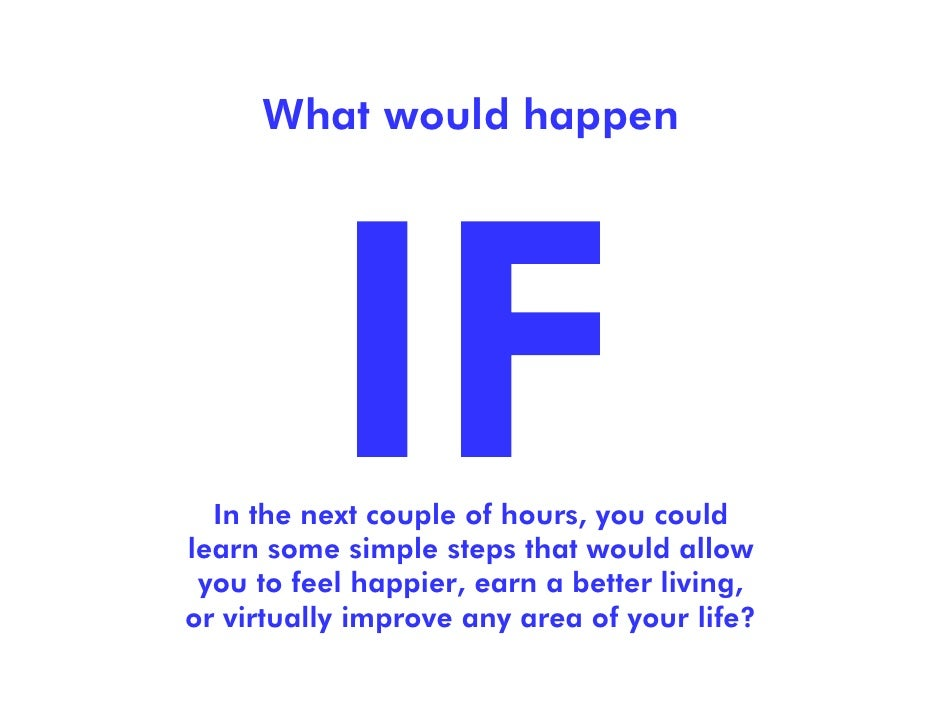 What would happen  In the next couple of hours, you couldlearn some simple steps that would allow you to feel happier, ear...