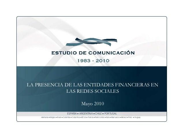 LA PRESENCIA DE LAS ENTIDADES FINANCIERAS EN LAS REDES SOCIALES Mayo 2010 ESPAÑA • ARGENTINA • CHILE • PORTUGAL Alemania •...