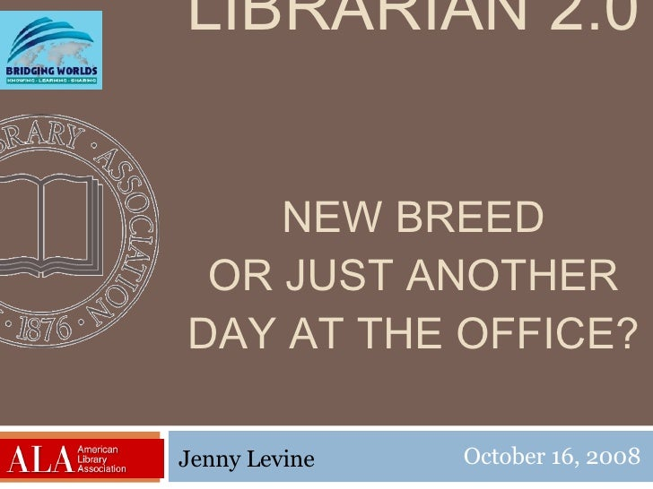 LIBRARIAN 2.0 NEW BREED OR JUST ANOTHER DAY AT THE OFFICE? October 16, 2008 Jenny Levine