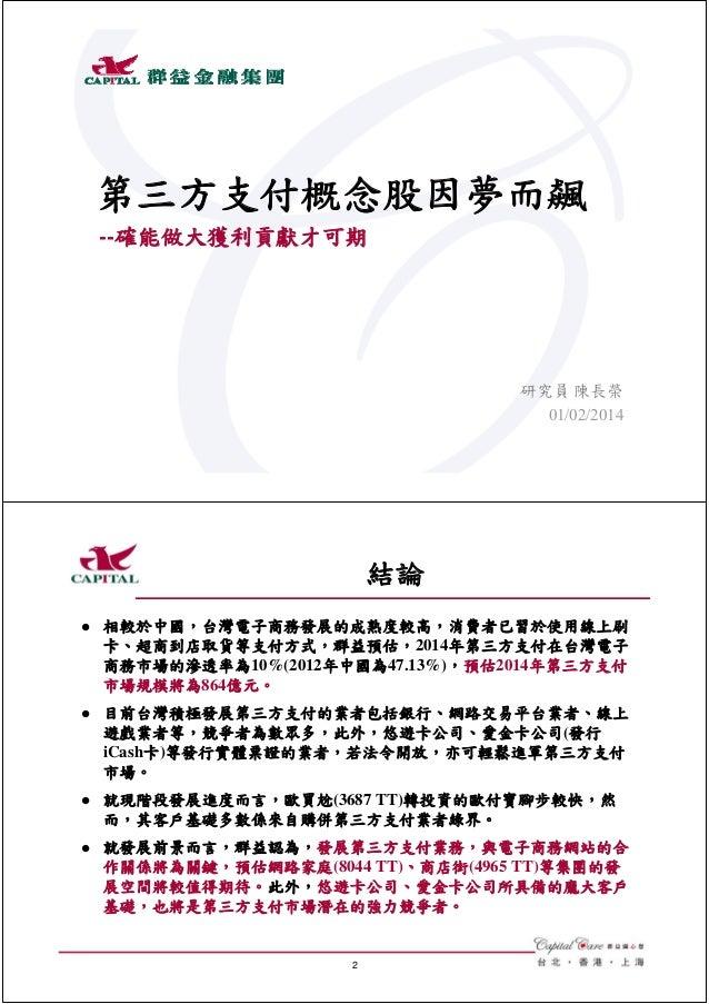 第三方支付概念股因夢而飆 --確能做大獲利貢獻才可期  研究員 陳長榮 01/02/2014  結論   相較於中國,台灣電子商務發展的成熟度較高,消費者已習於使用線上刷 卡、超商到店取貨等支付方式,群益預估,2014年第三方支付在台灣電子 ...