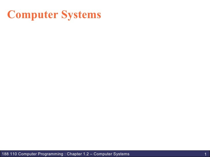Computer Systems     188 110 Computer Programming : Chapter 1.2 – Computer Systems   1