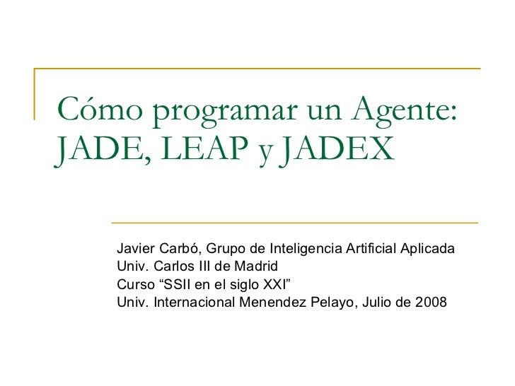 Cómo programar un Agente: JADE, LEAP y JADEX Javier Carbó, Grupo de Inteligencia Artificial Aplicada Univ. Carlos III de M...