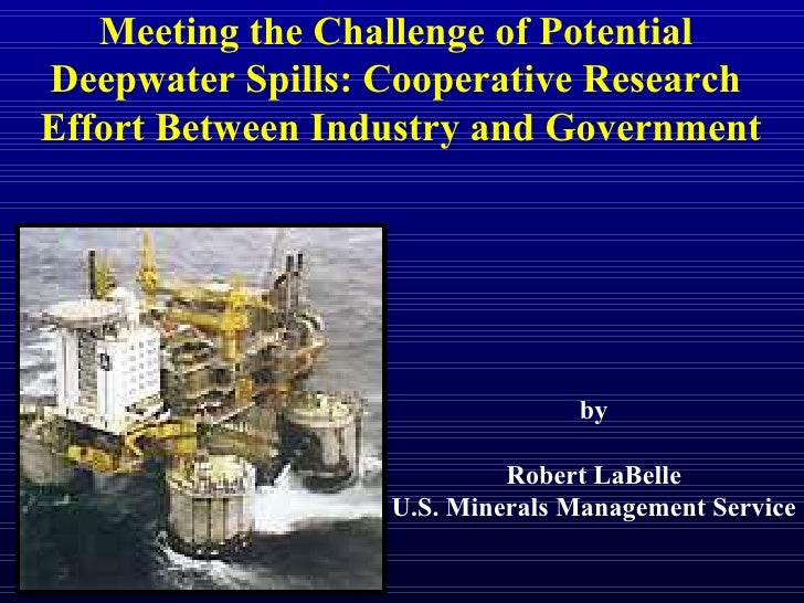 Meeting the Challenge of Potential  Deepwater Spills: Cooperative Research  Effort Between Industry and Government by Robe...