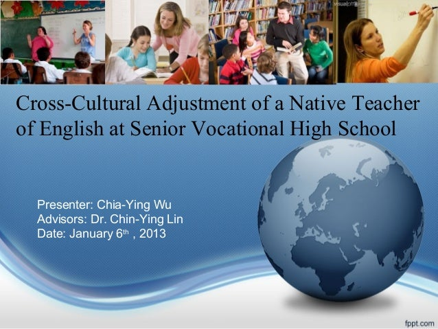 Cross-Cultural Adjustment of a Native Teacher of English at Senior Vocational High School  Presenter: Chia-Ying Wu Advisor...
