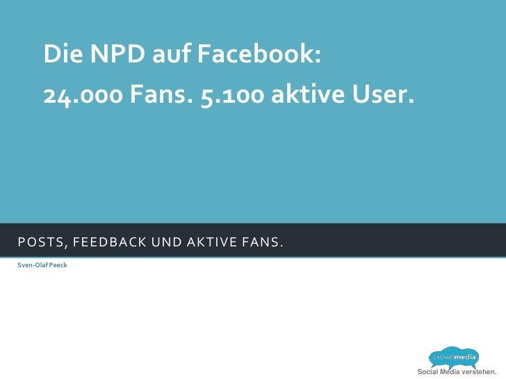 Die NPD auf Facebook:       24.000 Fans. 5.100 aktive User.POSTS, FEEDBACK UND AKTIVE FANS.Sven-Olaf Peeck                ...