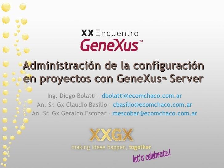 Administración de la configuración en proyectos con GeneXus ™  Server Ing. Diego Bolatti -  [email_address] An. Sr. Gx Cla...