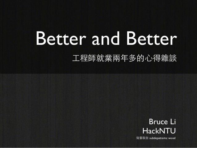 Better and Better 工程師就業兩年多的心得雜談  Bruce Li HackNTU 背景取自 subtlepatterns: wood